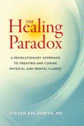 The Healing Paradox - A Revolutionary Approach to Treating and Curing Physical and Mental Illness ebook by Steven Goldsmith, M.D.