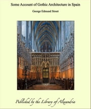 Some Account of Gothic Architecture in Spain ebook by George Edmund Street