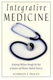 Integrative Medicine - Acheiving Wellness Through the Best of Eastern and Western Medical Practices ebook by Kathleen Phalen