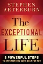 The Exceptional Life - 8 Powerful Steps to Experiencing God's Best for You ebook by Stephen Arterburn