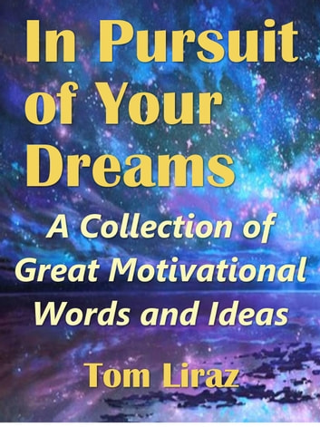 In Pursuit of Your Dreams: A Collection of Great Motivational Words and Ideas ebook by Tom Liraz