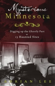 Mysterious Minnesota: Digging Up the Ghostly Past at 13 Haunted Sites ebook by Adrian Lee