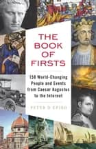 The Book of Firsts - 150 World-Changing People and Events, from Caesar Augustus to the Internet ebook by Peter D'Epiro