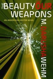The Beauty of Our Weapons - Andersson Dexter, #3 ebook by M. Darusha Wehm