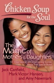 Chicken Soup for the Soul: The Magic of Mothers & Daughters - 101 Inspirational and Entertaining Stories about That Special Bond ebook by Jack Canfield,Mark Victor Hansen,Amy Newmark