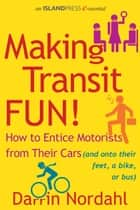 Making Transit Fun! - How to Entice Motorists from Their Cars (and onto their feet, a bike, or bus) ebook by Darrin Nordahl