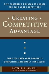 Creating Competitive Advantage - Give Customers a Reason to Choose You Over Your Competitors ebook by Jaynie L. Smith,William G. Flanagan