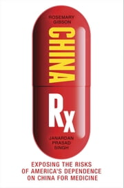 China Rx - Exposing the Risks of America's Dependence on China for Medicine ebook by Rosemary Gibson, Janardan Prasad Singh