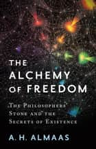 The Alchemy of Freedom - The Philosophers' Stone and the Secrets of Existence ebook by A. H. Almaas