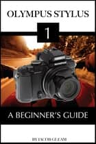 Olympus Stylus 1: A Beginner's Guide ebook by Jacob Gleam
