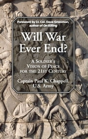 Will War Ever End? - A Soldier's Vision of Peace for the 21st Century ebook by Paul K. Chappell,Dave Grossman