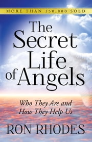 The Secret Life of Angels - Who They Are and How They Help Us ebook by Ron Rhodes