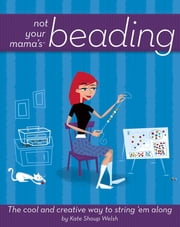 Not Your Mama's Beading - The Cool and Creative Way to String 'Em Along ebook by Kate Shoup