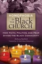 Homophobia in the Black Church: How Faith, Politics, and Fear Divide the Black Community ebook by Anthony Stanford