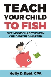 Teach Your Child to Fish - Five Money Habits Every Child Should Master ebook by Holly D. Reid