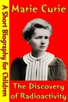 Marie Curie : The Discovery of Radioactivity - (A Short Biography for Children) ebook by Best Children's Biographies