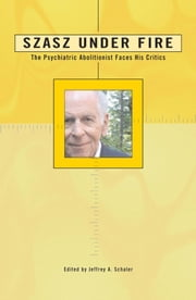 Szasz Under Fire - A Psychiatric Abolitionist Faces His Critics ebook by Ph.D. Jeffrey A. Schaler