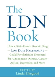 The LDN Book - How a Little-Known Generic Drug — Low Dose Naltrexone — Could Revolutionize Treatment for Autoimmune Diseases, Cancer, Autism, Depression, and More ebook by Linda Elsegood