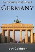 101 Amazing Facts About Germany ebook by Jack Goldstein