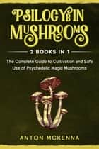 Psilocybin Mushrooms: 2 Books in 1 - The Complete Guide to Cultivation and Safe Use of Psychedelic Magic Mushrooms ebook by Anton McKenna