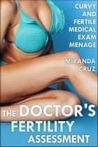 The Doctor's Fertility Assessment (Curvy and Fertile Medical Exam Menage) ebook by Miranda Cruz