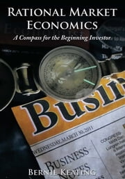 Rational Market Economics - A Compass for the Beginning Investor ebook by Bernie Keating