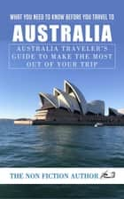 What You Need to Know Before You Travel to Australia - Australia Traveler's Guide to Make the Most Out of Your Trip ebook by The Non Fiction Author