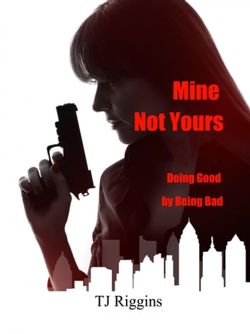 Mine Not Yours: Doing Good by Being Bad ebook by TJ Riggins