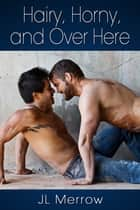 Hairy, Horny, and Over Here ebook by JL Merrow