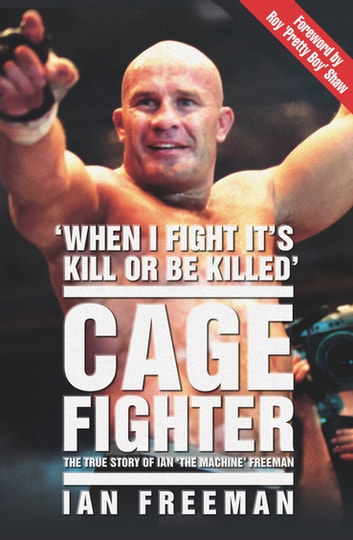 The Cage Fighter - The True Story of Ian 'The Machine' Freeman eBook by Ian Freeman