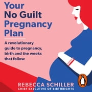 Your No Guilt Pregnancy Plan - A revolutionary guide to pregnancy, birth and the weeks that follow audiobook by Rebecca Schiller