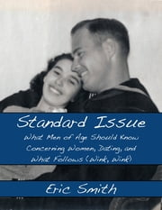 Standard Issue: What Men of Age Should Know Concerning Women, Dating, and What Follows (Wink, Wink) ebook by Eric Smith