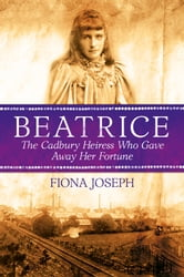BEATRICE The Cadbury Heiress Who Gave Away Her Fortune ebook by Fiona Joseph