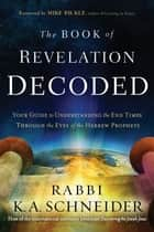 The Book of Revelation Decoded - Your Guide to Understanding the End Times Through the Eyes of the Hebrew Prophets ebook by Rabbi K. A. Schneider