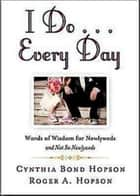 I Do ... Every Day - Words of Wisdom for Newlyweds and Not So Newlyweds ebook by Cynthia Bond Hopson, Roger Hopson