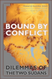 Bound by Conflict - Dilemmas of the Two Sudans ebook by Francis Mading Deng,Daniel J. Deng,Kevin M. Cahill, M.D.