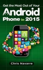 Get the Most Out of your Android Phone in 2015 ebook by Chris Navarre