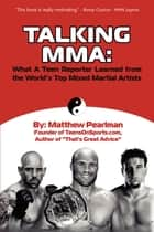 Talking MMA: - What a Teen Reporter Learned from the World's Top Mixed Martial Artists ebook by Matthew Pearlman