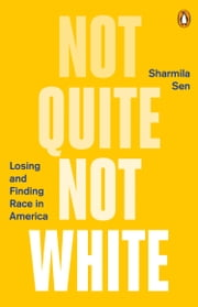 Not Quite Not White - Losing and Finding Race in America ebook by Sharmila Sen
