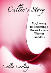 Callie's Story - My Journey to Becoming a Breast Cancer Warrior Goddess ebook by Callie Carling