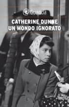 Un mondo ignorato ebook by Catherine Dunne