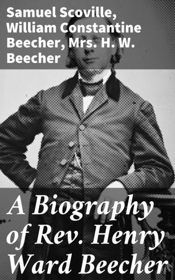 A Biography of Rev. Henry Ward Beecher ebook by Samuel Scoville,William Constantine Beecher,Mrs. H. W. Beecher