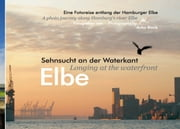 Elbe - Sehnsucht an der Waterkant - Longing at the waterfront - Eine Fotoreise entlang der Hamburger Elbe - A photo journey along Hamburg's river Elbe ebook by Anka Blank