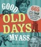 Good Old Days My Ass - 665 Funny History Facts & Terrifying Truths about Yesteryear ebook by David A. Fryxell