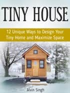 Tiny House: 12 Unique Ways to Design Your Tiny Home and Maximize Space ebook by Alvin Singh