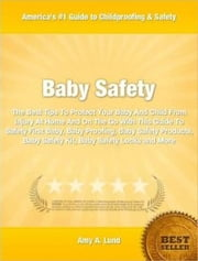 Baby Safety - The Best Tips To Protect Your Baby And Child From Injury At Home And On The Go With This Guide To Safety First Baby, Baby Proofing, Baby Safety Products, Baby Safety Kit, Baby Safety Locks and More ebook by Amy Lund