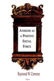 Atheism as a Positive Social Force (ebook) ebook by Converse, Raymond W.
