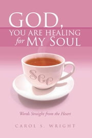God, You Are Healing for My Soul (Words Straight from the Heart) ebook by Carol S. Wright