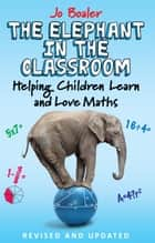 The Elephant in the Classroom - Helping Children Learn and Love Maths ebook by Jo Boaler