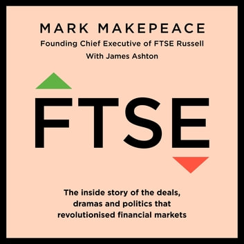 FTSE - The inside story of the deals, dramas and politics that revolutionized financial markets audiobook by Mark Makepeace,James Ashton